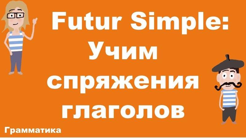 Futur Simple. Как запомнить спряжения французских глаголов