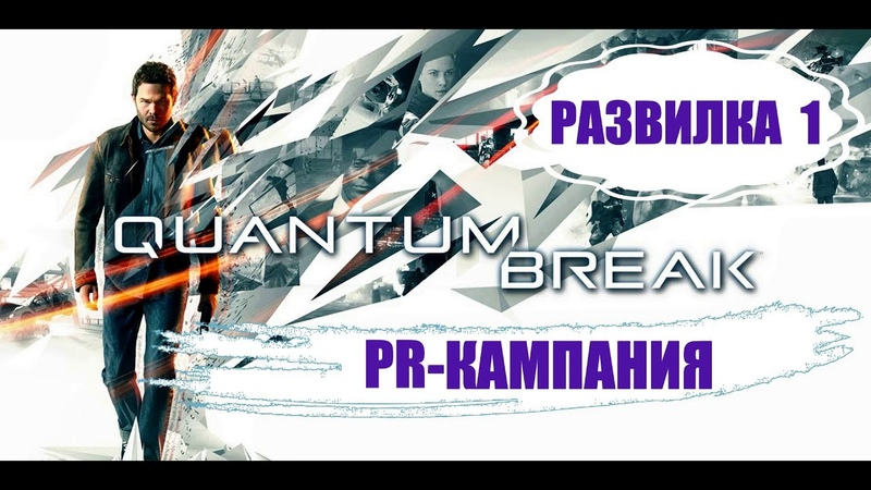 Quantum Break РАЗВИЛА 1 PR- Кампания.