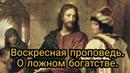 Воскресная проповедь О ложном богатстве