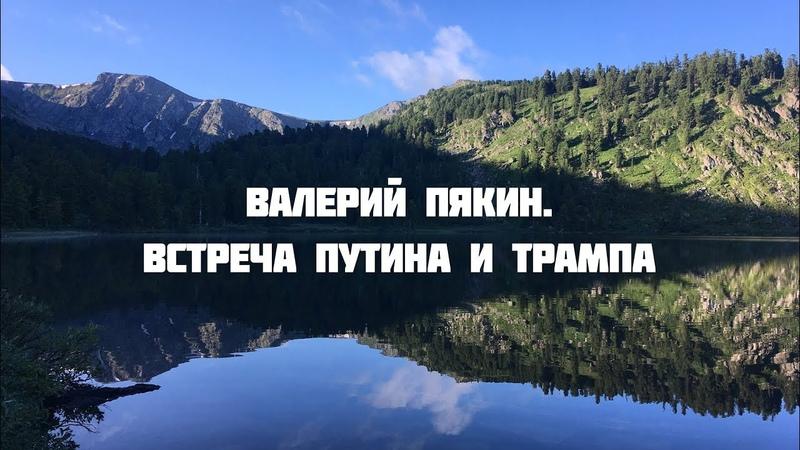 Семинар в Горном Алтае 18-27 июля 2018 г. Валерий Пякин. Встреча Путина и Трампа