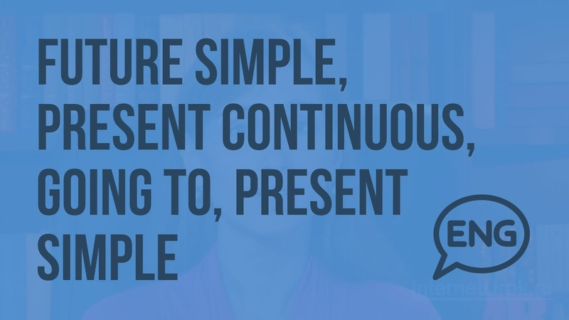 Future Simple, Present Continuous, going to, Present Simple to express future