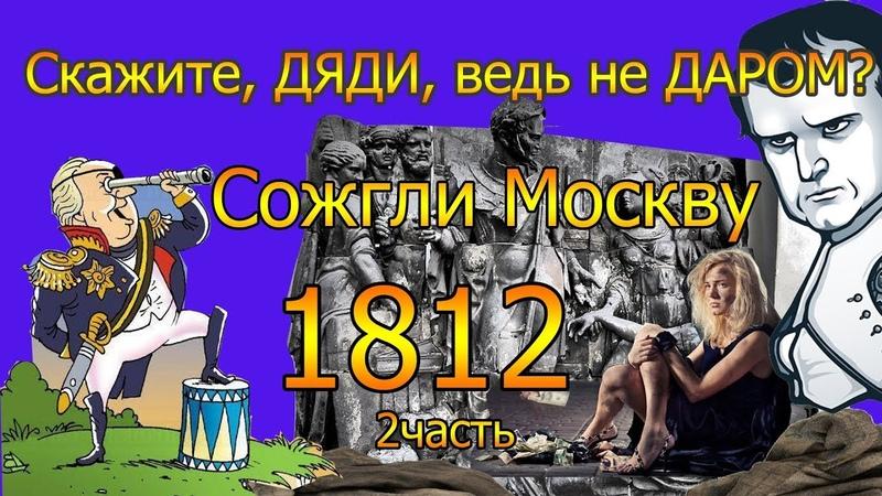 Скажите, ДЯДИ, ведь не ДАРОМ Сожгли Москву. 1812. 2часть