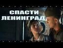 СПАСТИ ЛЕНИНГРАД Как смотреть бесплатно полный фильм