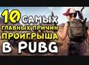10 САМЫХ ГЛАВНЫХ ПРИЧИН ПРОИГРЫША В Playerunknowns Battlegrounds!