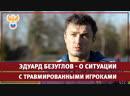 Эдуард Безуглов - о ситуации с травмированными игроками