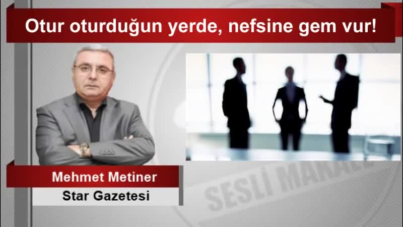 Mehmet METİNER Otur oturduğun yerde, nefsine gem vur!