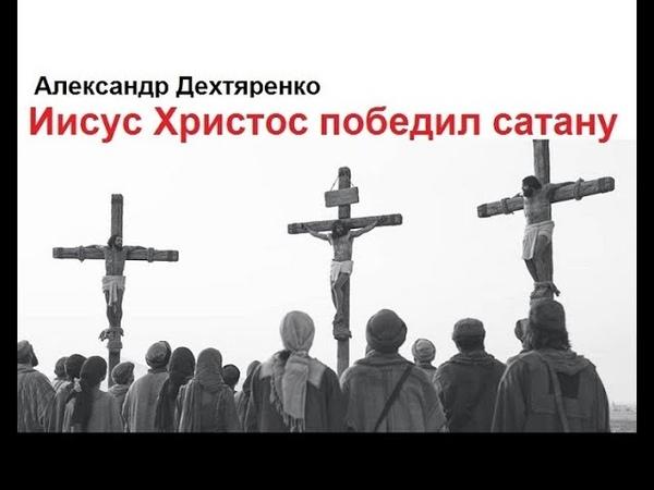 Александр Дехтяренко - Иисус Христос победил сатану