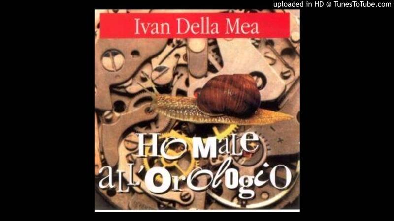Ivan Della Mea Ho Male All'orologio