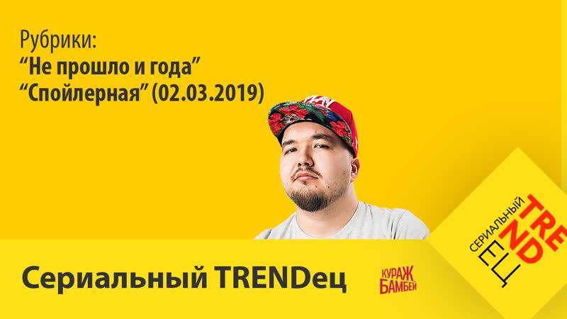 Спойлерная (02.03.2019) | Сериальный TRENDец | (Кураж-Бамбей)