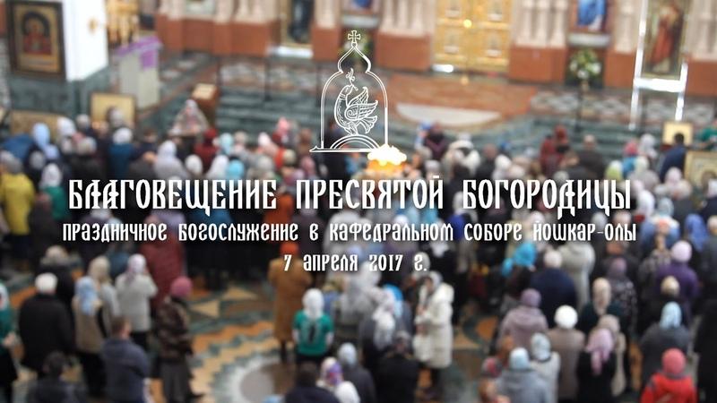 Благовещение Пресвятой Богородицы 2017 праздничное Богослужение в Благовещенском соборе Йошкар Олы