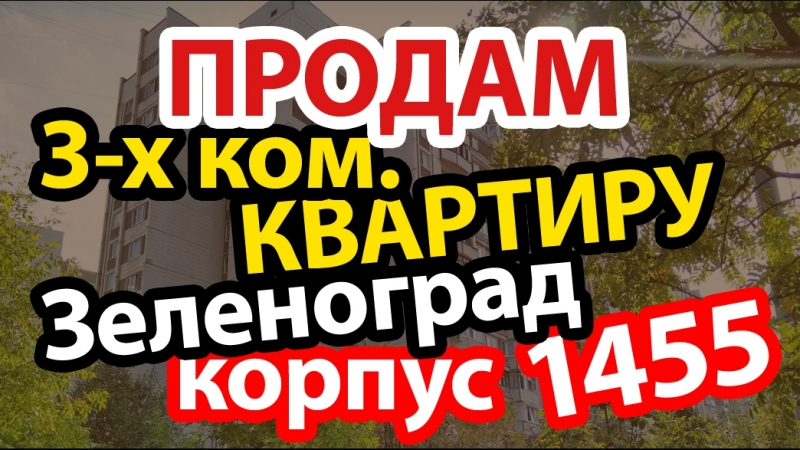ПРЕДЛАГАЕМ КУПИТЬ 3 КОМНАТНУЮ КВАРТИРУ В ЗЕЛЕНОГРАДЕ, КОРП. 1455