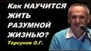 Как НАУЧИТСЯ ЖИТЬ РАЗУМНОЙ ЖИЗНЬЮ Развитие личности Торсунов О Г 06 12 2013