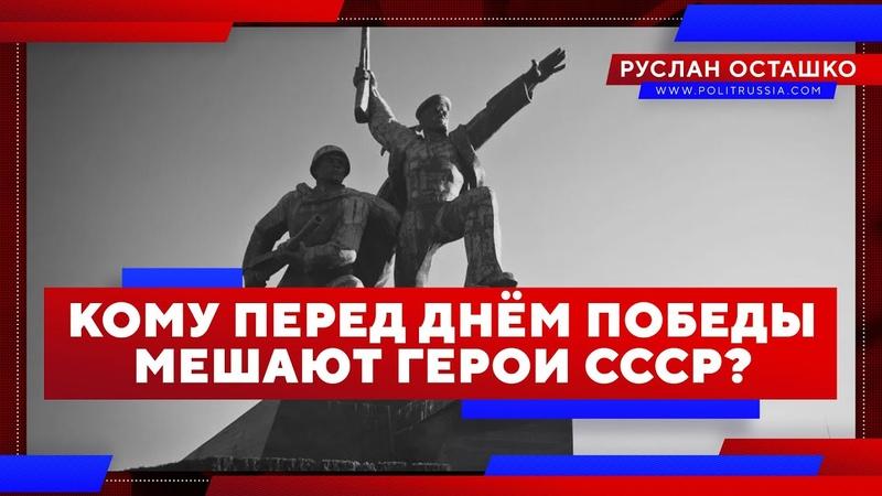 Кому перед Днём Победы мешают герои СССР (Руслан Осташко)