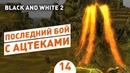 ПОСЛЕДНИЙ БОЙ С АЦТЕКАМИ 14 BLACK AND WHITE 2 ПРОХОЖДЕНИЕ