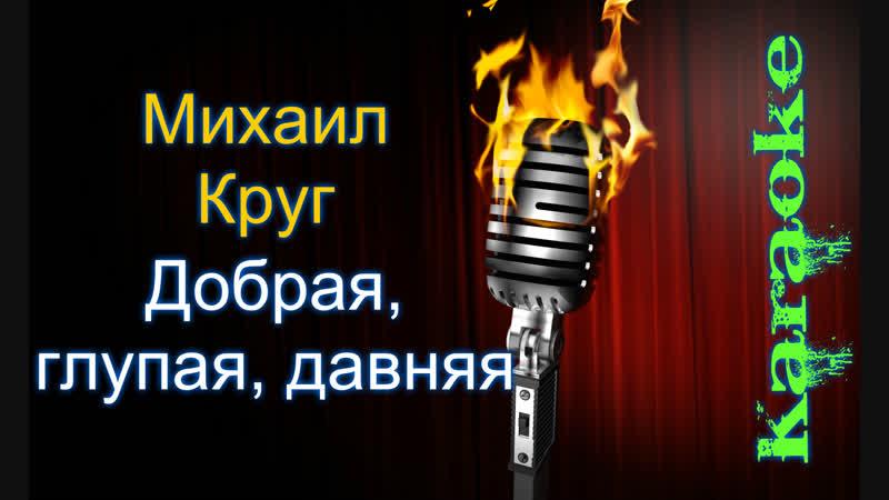 Михаил Круг - Добрая, глупая, давняя ( караоке )