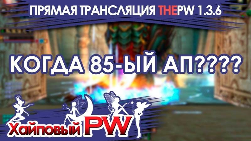 ThePW [1.3.6]: КОГДА 85 АП (Запись от 13.10.2018) / Стрим 17