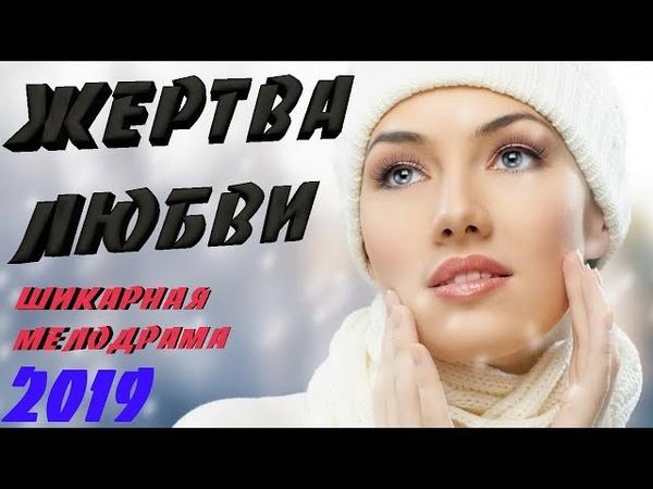 ШИКАРНАЯ Премьера 2019 до слез ! ^^ ЖЕРТВА ЛЮБВИ ^^ Русские мелодрамы 2019 новинки HD 1080P