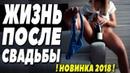Премьера 2018 топовая в поиске! ЖИЗНЬ ПОСЛЕ СВАДЬБЫ Русские мелодрамы 2018 новинки HD