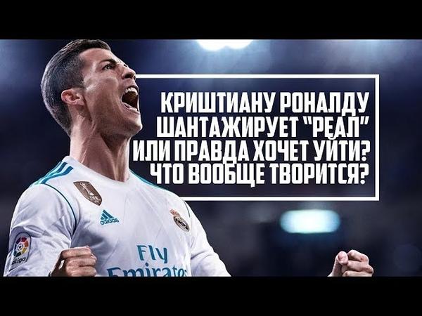 Криштиану Роналду шантажирует «Реал» или правда хочет уйти? Что вообще творится?