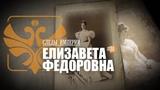 СЛЕДЫ ИМПЕРИИ - ЕЛИЗАВЕТА ФЕДОРОВНА. ВЕЛИКАЯ КНЯГИНЯ С ТРАГИЧЕСКОЙ СУДЬБОЙ.