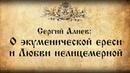 Сергий Алиев О экуменической ереси и Любви нелицемерной