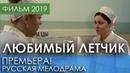 ДОБРАЯ ПРЕМЬЕРА 2019 - Любимый летчик / Русские мелодрамы 2019 новинки, фильмы и кино HD 1080p