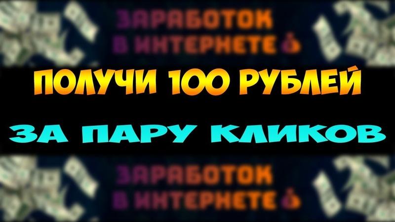 КАК ЗАРАБОТАТЬ 100 рублей за пару кликов