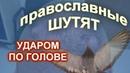 Православные шутят УДАРОМ ПО ГОЛОВЕ