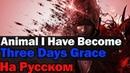 Three Days Grace - Animal I Have Become На Русском (Перевод by XROMOV)