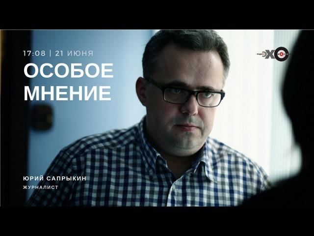 Особое мнение. Юрий Сапрыкин. 21 июня 2017