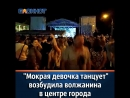 Мокрая девочка танцует возбудила волжанина в центре города