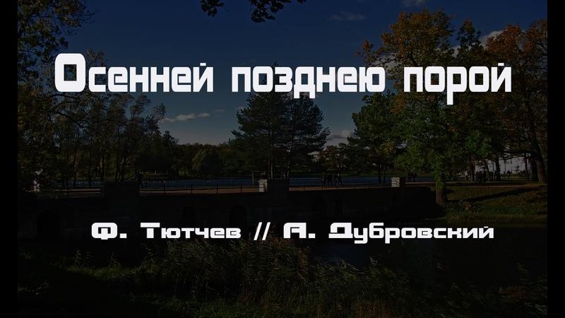 ОСЕННЕЙ ПОЗДНЕЮ ПОРОЙ Ф Тютчев А Дубровский