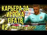КАРЬЕРА ЗА ИГРОКА FIFA18 #2 | FC BARCELONA | ПЕРВЫЙ ГОЛ?