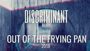 DISCRIMINANT — OUT OF THE FRYING PAN (2018)