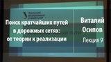 Лекция 9 Поиск кратчайших путей в дорожных сетях от теории к реализации Виталий Осипов