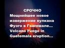 СРОЧНО Новое мощнейшее извержение вулкана Фуэго в Гватемале. Volcano Fuego in Guatemala eruption