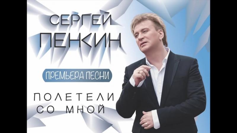Сергей Пенкин - Полетели со мной (Премьера!)