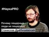 Почему пещерные люди не пещерные Why are cave people not cave - Станислав Дробышевский