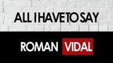 ALL I HAVE TO SAY ROMAN VIDAL