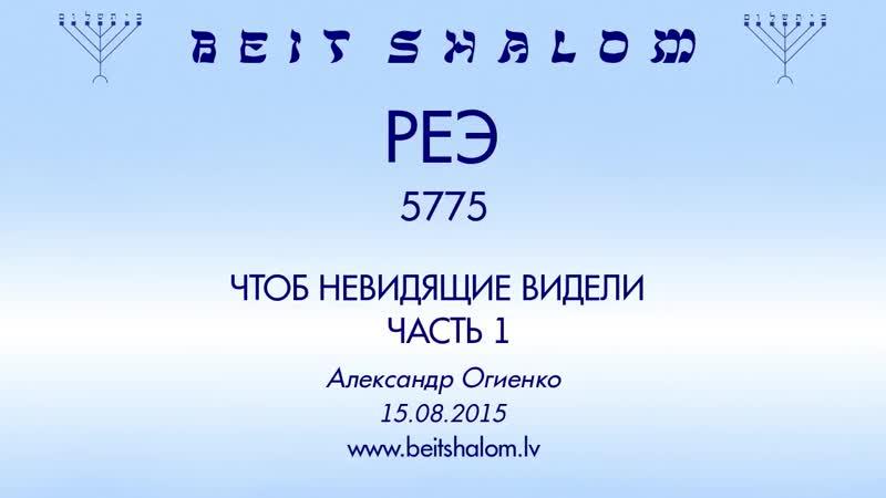 «Реэ» 5775 ч 1 «Чтобы невидящие видели» А.Огиенко (15.08.2015)