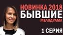 СЕРИАЛ БЫВШИЕ 2018 - 1 СЕРИЯ - Русские мелодрамы 2018 HD