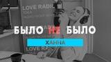 Ханна. Было не Было с Красавцами Love Radio.