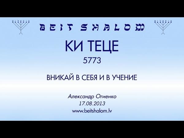 «КИ ТЕЦЕ» 5773 «ВНИКАЙ В СЕБЯ И В УЧЕНИЕ» А.Огиенко (17.08.2013)