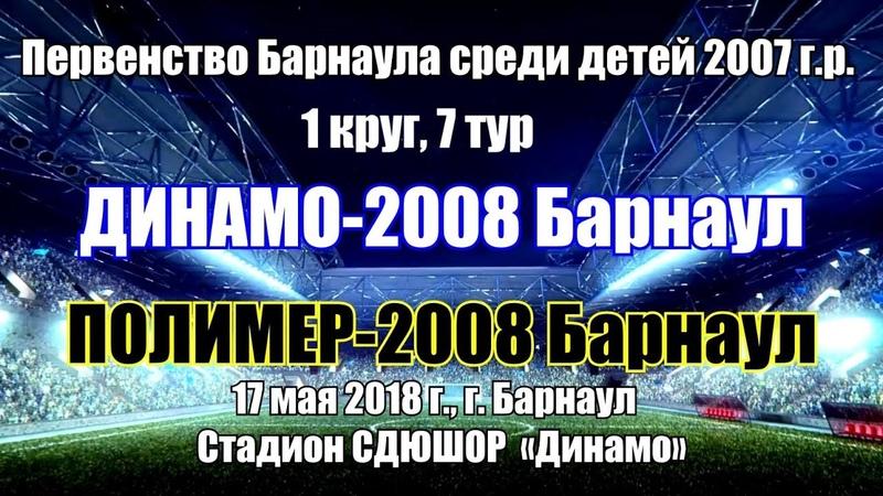 Первенство Барнаула 7. Динамо-2008 (Барнаул) - Полимер-2008 (Барнаул) (17.05.2018)