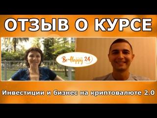 Интервью : отзыв о курсе Инвестиции и бизнес на криптовалюте 2.0 (BeHappy24)