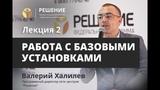 Работа с базовыми установками Лекция 2 Реабилитационный центр РЕШЕНИЕ Валерий Халилев