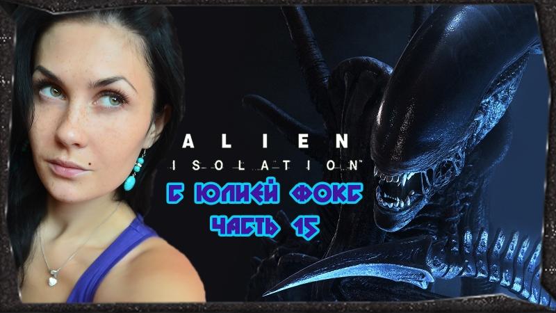 Alien: Isolation. Часть 15. Рипли против Чужого. С Юлией Фокс.