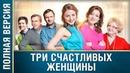 Мелодрама о женском счастье Три счастливых женщины Все серии подряд Русские мелодрамы, сериалы