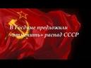 В Госдуме предложили «отменить» распад СССР