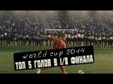ТОП 5 голов 1/8 финала - World Cup 2014.